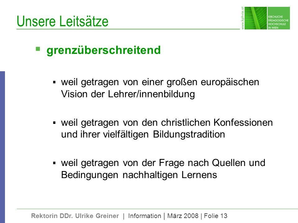 Rektorin DDr. Ulrike Greiner | Information | März 2008 | Folie 13 Unsere Leitsätze grenzüberschreitend weil getragen von einer großen europäischen Vis