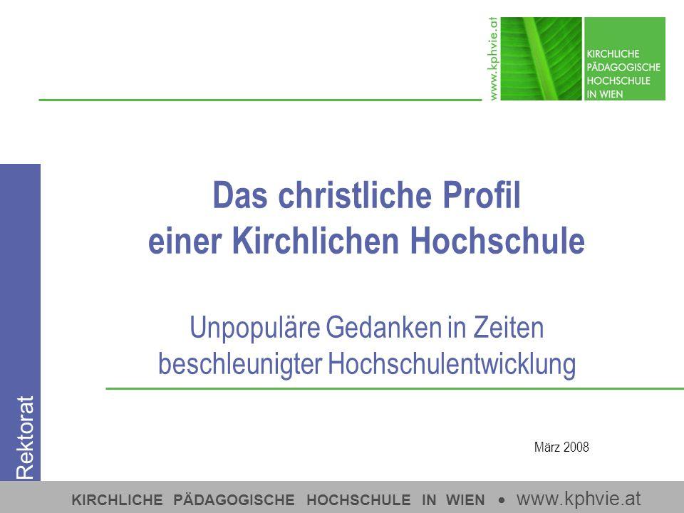 KIRCHLICHE PÄDAGOGISCHE HOCHSCHULE IN WIEN www.kphvie.at Das christliche Profil einer Kirchlichen Hochschule Unpopuläre Gedanken in Zeiten beschleunigter Hochschulentwicklung März 2008 Rektorat