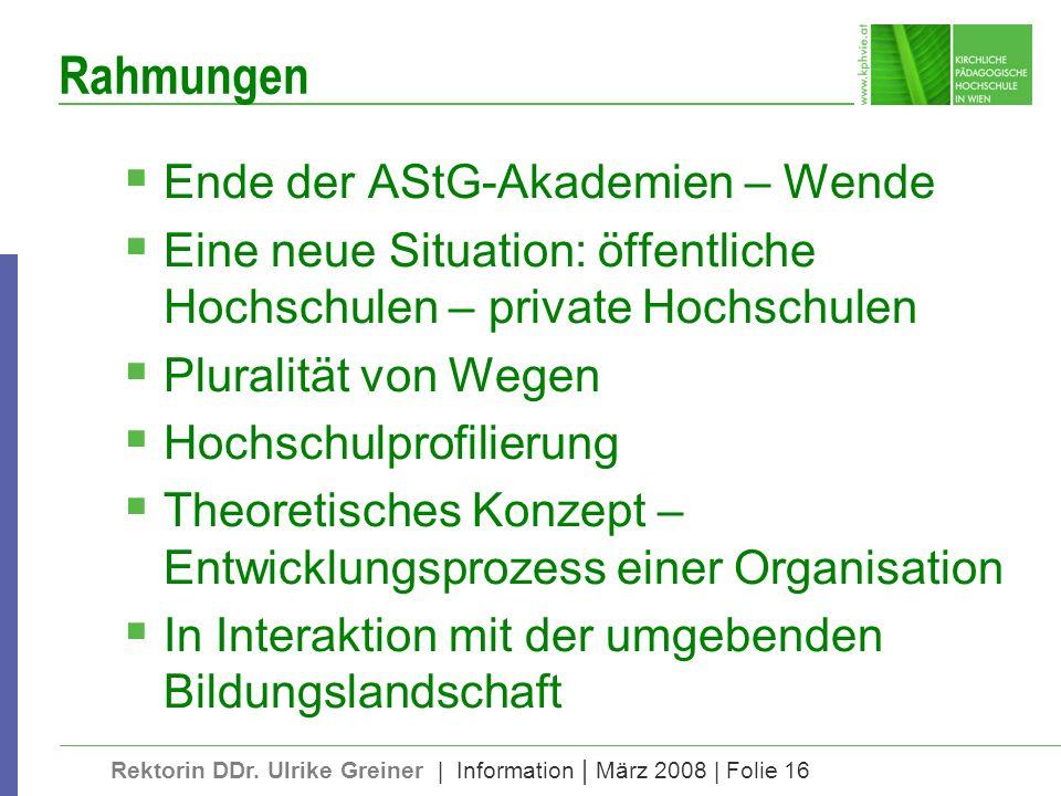 Rektorin DDr. Ulrike Greiner | Information | März 2008 | Folie 16 Rahmungen Ende der AStG-Akademien – Wende Eine neue Situation: öffentliche Hochschul