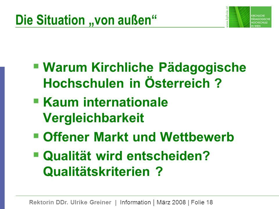 Rektorin DDr. Ulrike Greiner | Information | März 2008 | Folie 18 Die Situation von außen Warum Kirchliche Pädagogische Hochschulen in Österreich ? Ka