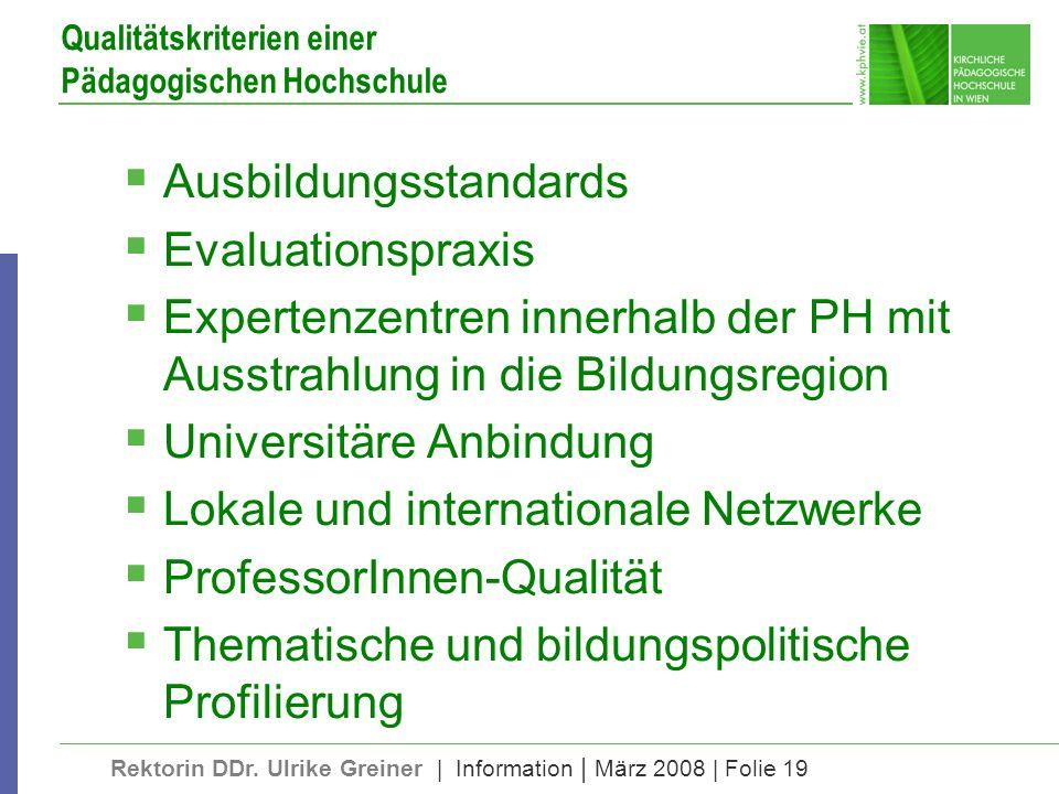 Rektorin DDr. Ulrike Greiner | Information | März 2008 | Folie 19 Qualitätskriterien einer Pädagogischen Hochschule Ausbildungsstandards Evaluationspr