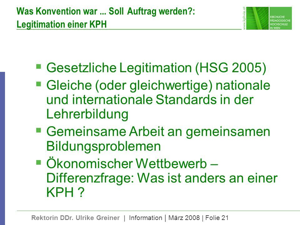 Rektorin DDr. Ulrike Greiner | Information | März 2008 | Folie 21 Was Konvention war... Soll Auftrag werden?: Legitimation einer KPH Gesetzliche Legit