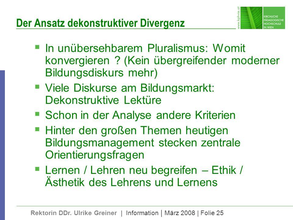 Rektorin DDr. Ulrike Greiner | Information | März 2008 | Folie 25 Der Ansatz dekonstruktiver Divergenz In unübersehbarem Pluralismus: Womit konvergier