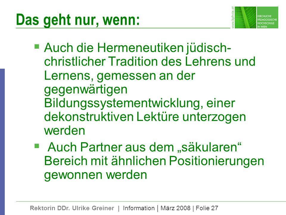 Rektorin DDr. Ulrike Greiner | Information | März 2008 | Folie 27 Das geht nur, wenn: Auch die Hermeneutiken jüdisch- christlicher Tradition des Lehre