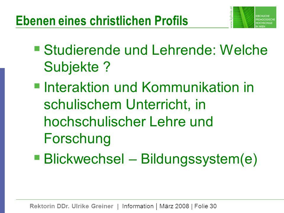 Rektorin DDr. Ulrike Greiner | Information | März 2008 | Folie 30 Ebenen eines christlichen Profils Studierende und Lehrende: Welche Subjekte ? Intera