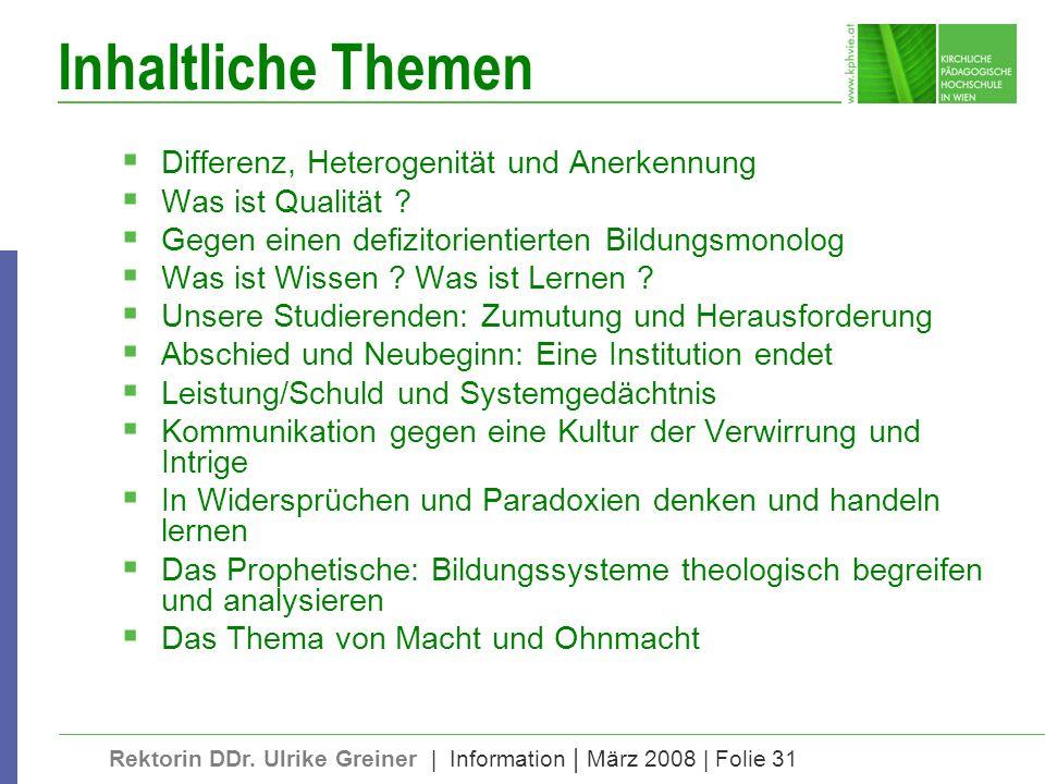 Rektorin DDr. Ulrike Greiner | Information | März 2008 | Folie 31 Inhaltliche Themen Differenz, Heterogenität und Anerkennung Was ist Qualität ? Gegen