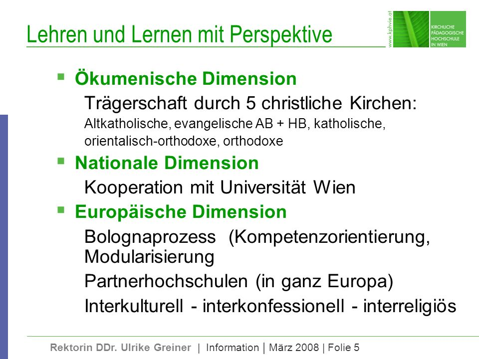 Rektorin DDr. Ulrike Greiner | Information | März 2008 | Folie 5 Lehren und Lernen mit Perspektive Ökumenische Dimension Trägerschaft durch 5 christli