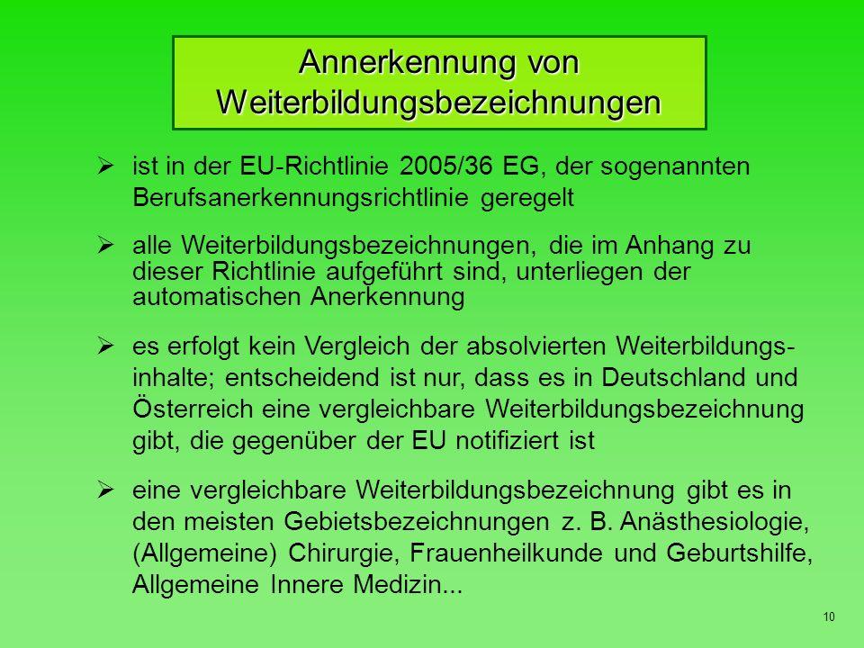 10 ist in der EU-Richtlinie 2005/36 EG, der sogenannten Berufsanerkennungsrichtlinie geregelt alle Weiterbildungsbezeichnungen, die im Anhang zu dieser Richtlinie aufgeführt sind, unterliegen der automatischen Anerkennung es erfolgt kein Vergleich der absolvierten Weiterbildungs- inhalte; entscheidend ist nur, dass es in Deutschland und Österreich eine vergleichbare Weiterbildungsbezeichnung gibt, die gegenüber der EU notifiziert ist eine vergleichbare Weiterbildungsbezeichnung gibt es in den meisten Gebietsbezeichnungen z.