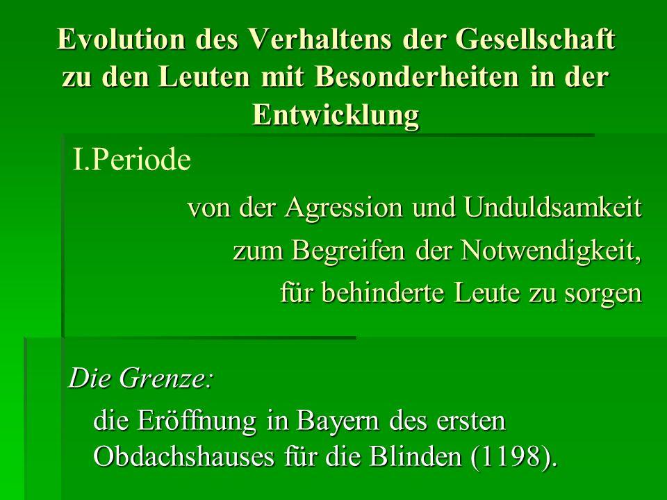 Evolution des Verhaltens der Gesellschaft zu den Leuten mit Besonderheiten in der Entwicklung von der Agression und Unduldsamkeit zum Begreifen der Notwendigkeit, für behinderte Leute zu sorgen Die Grenze: die Eröffnung in Bayern des ersten Obdachshauses für die Blinden (1198).