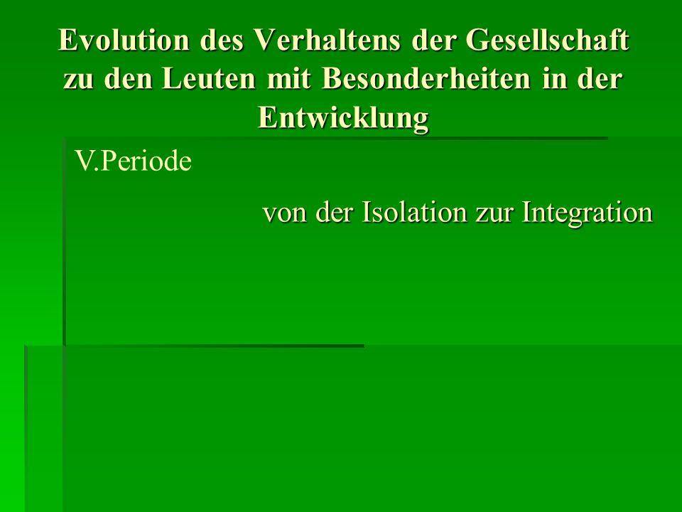 Evolution des Verhaltens der Gesellschaft zu den Leuten mit Besonderheiten in der Entwicklung von der Isolation zur Integration V.Periode