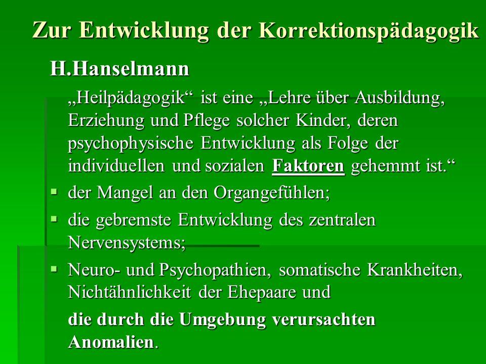 Zur Entwicklung der Korrektionspädagogik H.Hanselmann Heilpädagogik ist eine Lehre über Ausbildung, Erziehung und Pflege solcher Kinder, deren psychophysische Entwicklung als Folge der individuellen und sozialen Faktoren gehemmt ist.