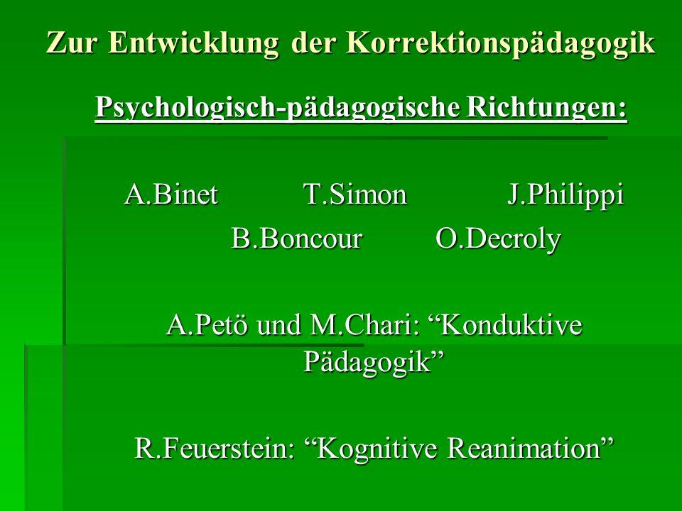 Zur Entwicklung der Korrektionspädagogik Psychologisch-pädagogische Richtungen: A.BinetT.SimonJ.Philippi B.BoncourO.Decroly A.Petö und M.Chari: Konduktive Pädagogik R.Feuerstein: Kognitive Reanimation