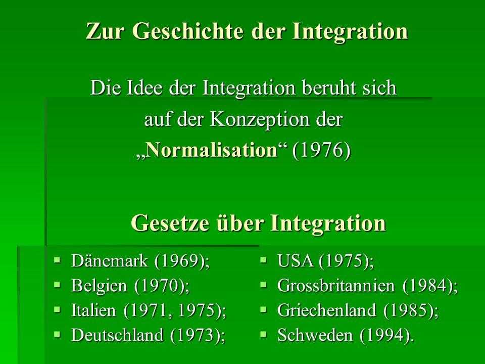 Die Idee der Integration beruht sich auf der Konzeption der Normalisation (1976)Normalisation (1976) Zur Geschichte der Integration Gesetze über Integration Dänemark (1969); Dänemark (1969); Belgien (1970); Belgien (1970); Italien (1971, 1975); Italien (1971, 1975); Deutschland (1973); Deutschland (1973); USA (1975); USA (1975); Grossbritannien (1984); Grossbritannien (1984); Griechenland (1985); Griechenland (1985); Schweden (1994).