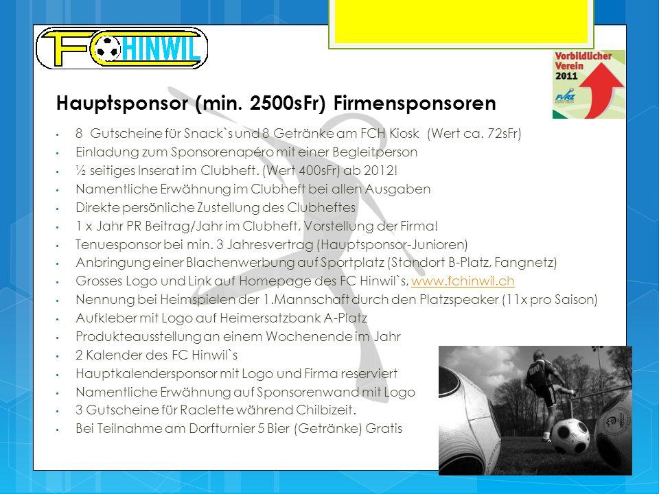 Hauptsponsor (min. 2500sFr) Firmensponsoren 8 Gutscheine für Snack`s und 8 Getränke am FCH Kiosk (Wert ca. 72sFr) Einladung zum Sponsorenapéro mit ein