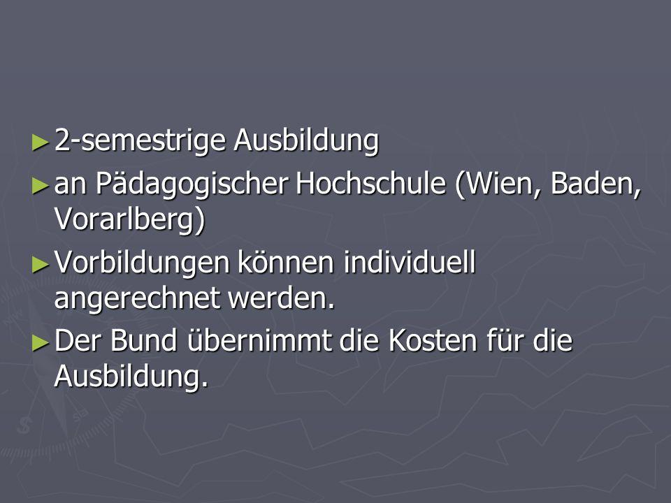 2-semestrige Ausbildung 2-semestrige Ausbildung an Pädagogischer Hochschule (Wien, Baden, Vorarlberg) an Pädagogischer Hochschule (Wien, Baden, Vorarlberg) Vorbildungen können individuell angerechnet werden.