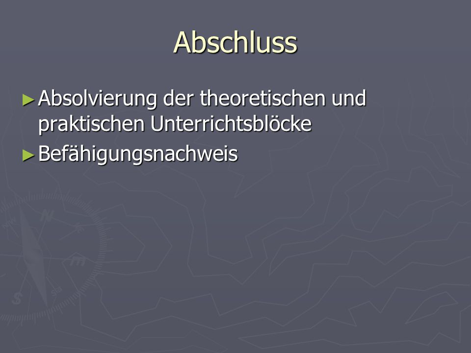 Abschluss Absolvierung der theoretischen und praktischen Unterrichtsblöcke Absolvierung der theoretischen und praktischen Unterrichtsblöcke Befähigungsnachweis Befähigungsnachweis