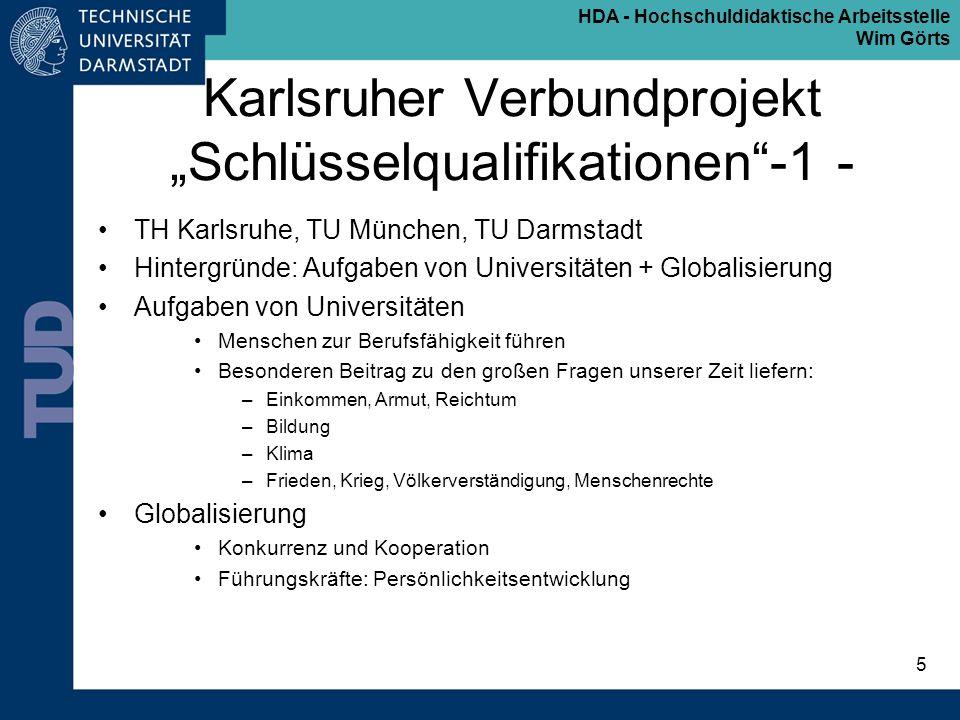 HDA - Hochschuldidaktische Arbeitsstelle Wim Görts 6 Karlsruher Verbundprojekt Schlüsselqualifikationen- 2 - Absolventenprofil: Fachkompetenz plus fachergänzende Schlüsselkompetenzen Basis für einen lebensbegleitenden Prozess legen –Basiskompetenzen –Enabling Skills –Orientierungswissen