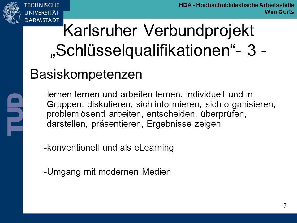 HDA - Hochschuldidaktische Arbeitsstelle Wim Görts 8 Karlsruher Verbundprojekt Schlüsselqualifikationen- 4 - Enabling Skills Das sind die Kompetenzen, die jemanden dazu befähigen, das eigene fachliche Wissen und Können in einen berufsbezogenen Kontext zu stellen: -betriebswirtschaftliche Kenntnisse -verschiedene Arbeitsformen (Projektmanagement..) -Fremdsprachen -interkulturelle Kompetenz -praktische Anwendung von Wissen innerhalb einer Organisation