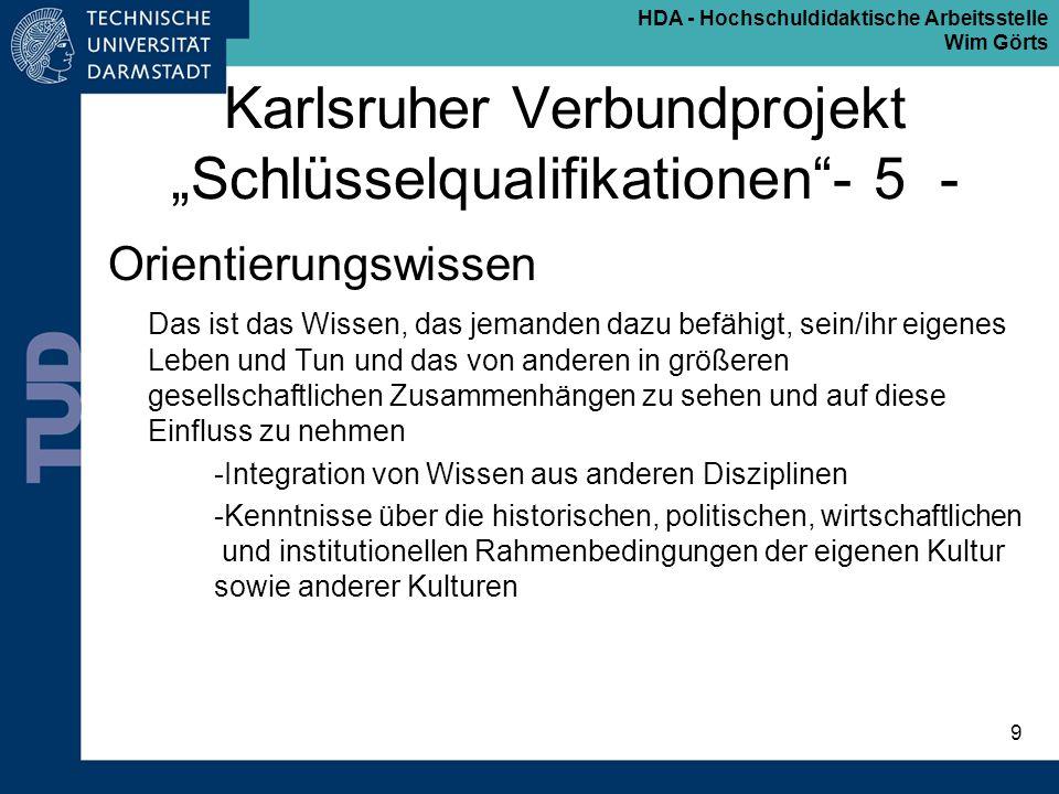 HDA - Hochschuldidaktische Arbeitsstelle Wim Görts 9 Karlsruher Verbundprojekt Schlüsselqualifikationen- 5 - Orientierungswissen Das ist das Wissen, d