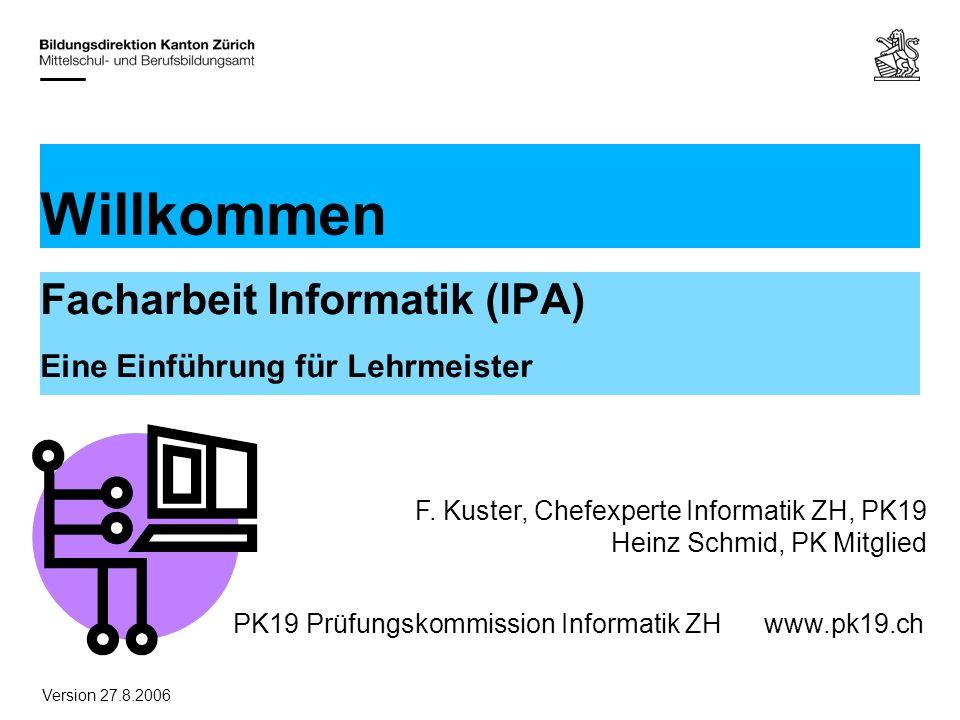 PK19 Prüfungskommission Informatik ZHwww.pk19.ch Willkommen Facharbeit Informatik (IPA) Eine Einführung für Lehrmeister F.