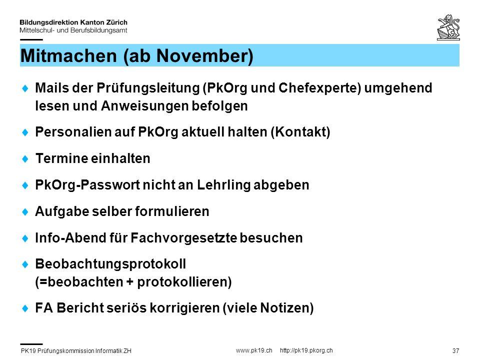 PK19 Prüfungskommission Informatik ZH www.pk19.ch http://pk19.pkorg.ch 37 Mitmachen (ab November) Mails der Prüfungsleitung (PkOrg und Chefexperte) umgehend lesen und Anweisungen befolgen Personalien auf PkOrg aktuell halten (Kontakt) Termine einhalten PkOrg-Passwort nicht an Lehrling abgeben Aufgabe selber formulieren Info-Abend für Fachvorgesetzte besuchen Beobachtungsprotokoll (=beobachten + protokollieren) FA Bericht seriös korrigieren (viele Notizen)