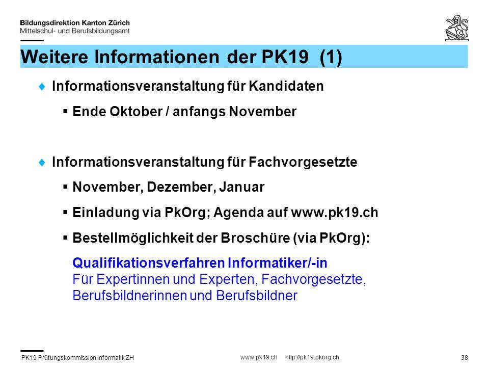 PK19 Prüfungskommission Informatik ZH www.pk19.ch http://pk19.pkorg.ch 38 Weitere Informationen der PK19 (1) Informationsveranstaltung für Kandidaten Ende Oktober / anfangs November Informationsveranstaltung für Fachvorgesetzte November, Dezember, Januar Einladung via PkOrg; Agenda auf www.pk19.ch Bestellmöglichkeit der Broschüre (via PkOrg): Qualifikationsverfahren Informatiker/-in Für Expertinnen und Experten, Fachvorgesetzte, Berufsbildnerinnen und Berufsbildner