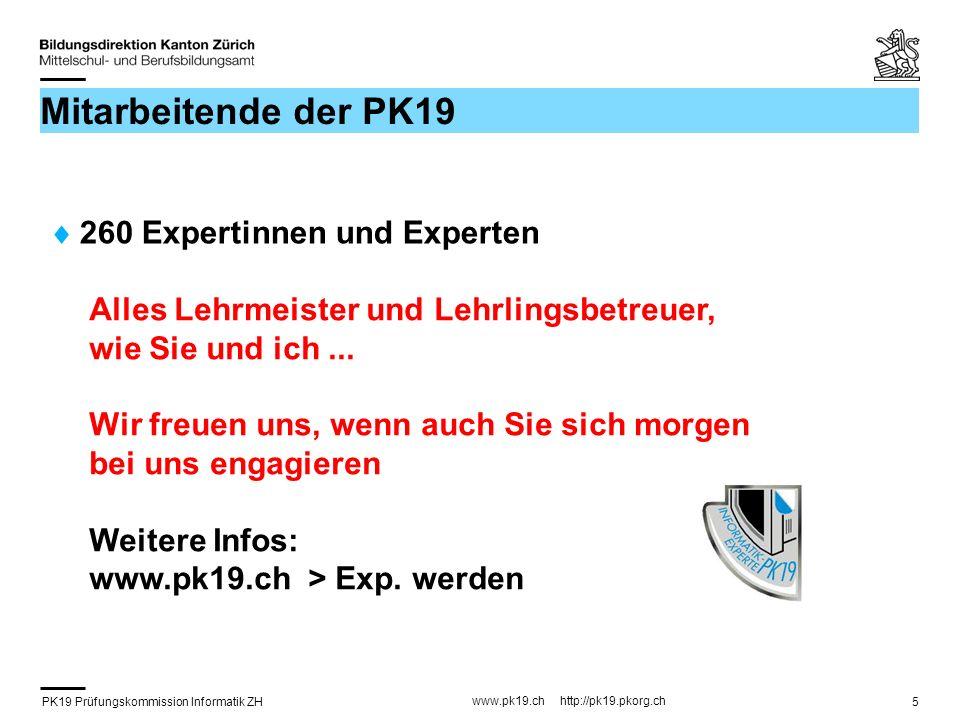 PK19 Prüfungskommission Informatik ZH www.pk19.ch http://pk19.pkorg.ch 5 Mitarbeitende der PK19 260 Expertinnen und Experten Alles Lehrmeister und Lehrlingsbetreuer, wie Sie und ich...