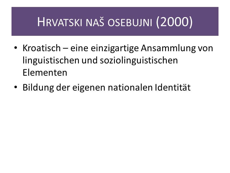 H RVATSKI NAŠ OSEBUJNI (2000) Kroatisch – eine einzigartige Ansammlung von linguistischen und soziolinguistischen Elementen Bildung der eigenen nationalen Identität