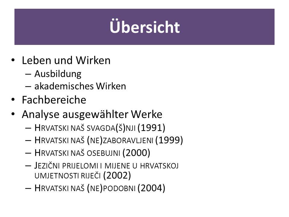 Übersicht Leben und Wirken – Ausbildung – akademisches Wirken Fachbereiche Analyse ausgewählter Werke – H RVATSKI NAŠ SVAGDA ( Š ) NJI (1991) – H RVATSKI NAŠ ( NE ) ZABORAVLJENI (1999) – H RVATSKI NAŠ OSEBUJNI (2000) – J EZIČNI PRIJELOMI I MIJENE U HRVATSKOJ UMJETNOSTI RIJEČI (2002) – H RVATSKI NAŠ ( NE ) PODOBNI (2004)