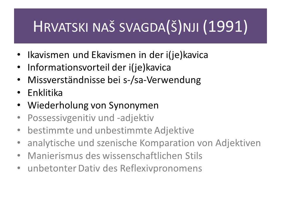 H RVATSKI NAŠ SVAGDA ( Š ) NJI (1991) Ikavismen und Ekavismen in der i(je)kavica Informationsvorteil der i(je)kavica Missverständnisse bei s-/sa-Verwendung Enklitika Wiederholung von Synonymen Possessivgenitiv und -adjektiv bestimmte und unbestimmte Adjektive analytische und szenische Komparation von Adjektiven Manierismus des wissenschaftlichen Stils unbetonter Dativ des Reflexivpronomens