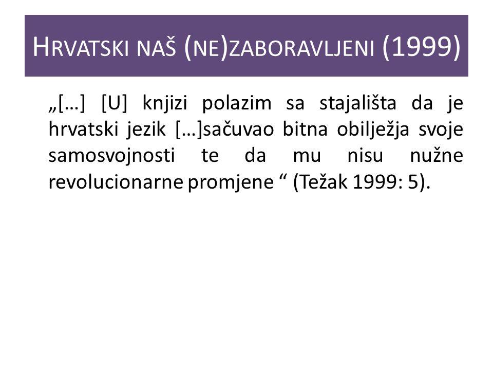 H RVATSKI NAŠ ( NE ) ZABORAVLJENI (1999) […] [U] knjizi polazim sa stajališta da je hrvatski jezik […]sačuvao bitna obilježja svoje samosvojnosti te da mu nisu nužne revolucionarne promjene (Težak 1999: 5).