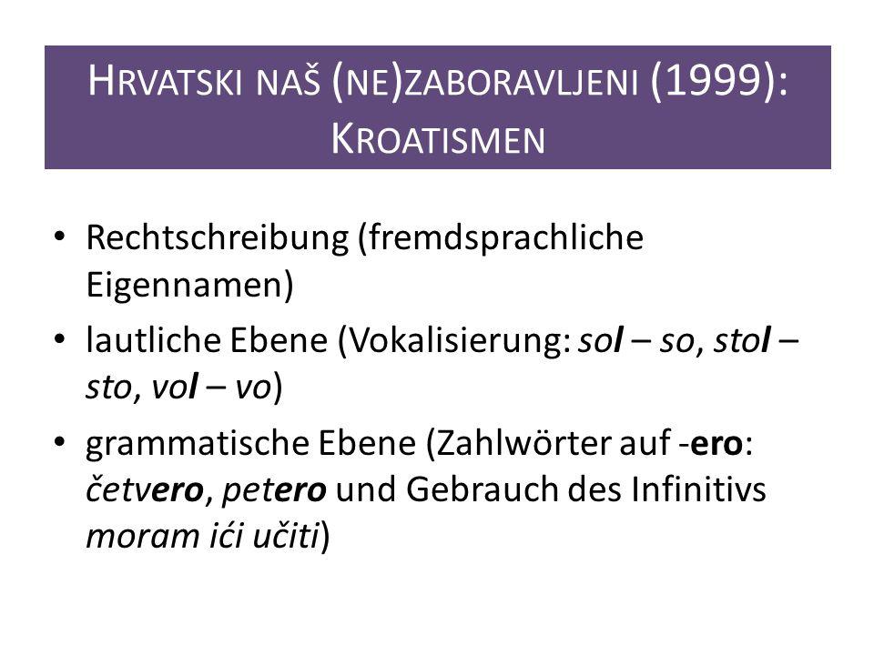 H RVATSKI NAŠ ( NE ) ZABORAVLJENI (1999): K ROATISMEN Rechtschreibung (fremdsprachliche Eigennamen) lautliche Ebene (Vokalisierung: sol – so, stol – sto, vol – vo) grammatische Ebene (Zahlwörter auf -ero: četvero, petero und Gebrauch des Infinitivs moram ići učiti)