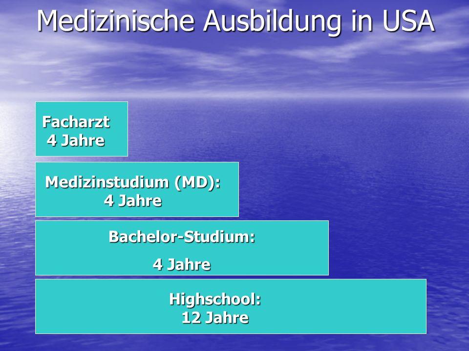 Medizinische Ausbildung in USA Medizinstudium (MD): 4 Jahre Bachelor-Studium: 4 Jahre Highschool: 12 Jahre Facharzt 4 Jahre