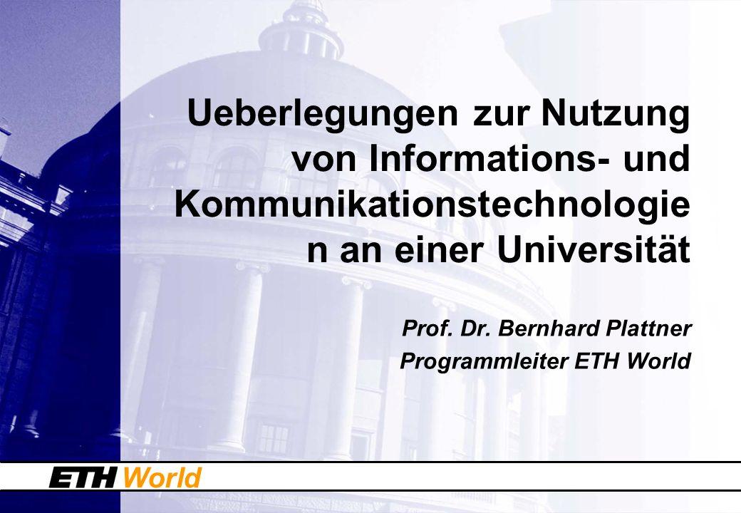 World Ueberlegungen zur Nutzung von Informations- und Kommunikationstechnologie n an einer Universität Prof. Dr. Bernhard Plattner Programmleiter ETH