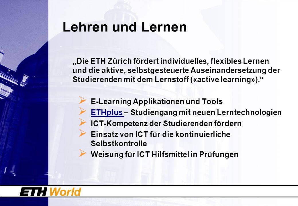World Lehren und Lernen Die ETH Zürich fördert individuelles, flexibles Lernen und die aktive, selbstgesteuerte Auseinandersetzung der Studierenden mi