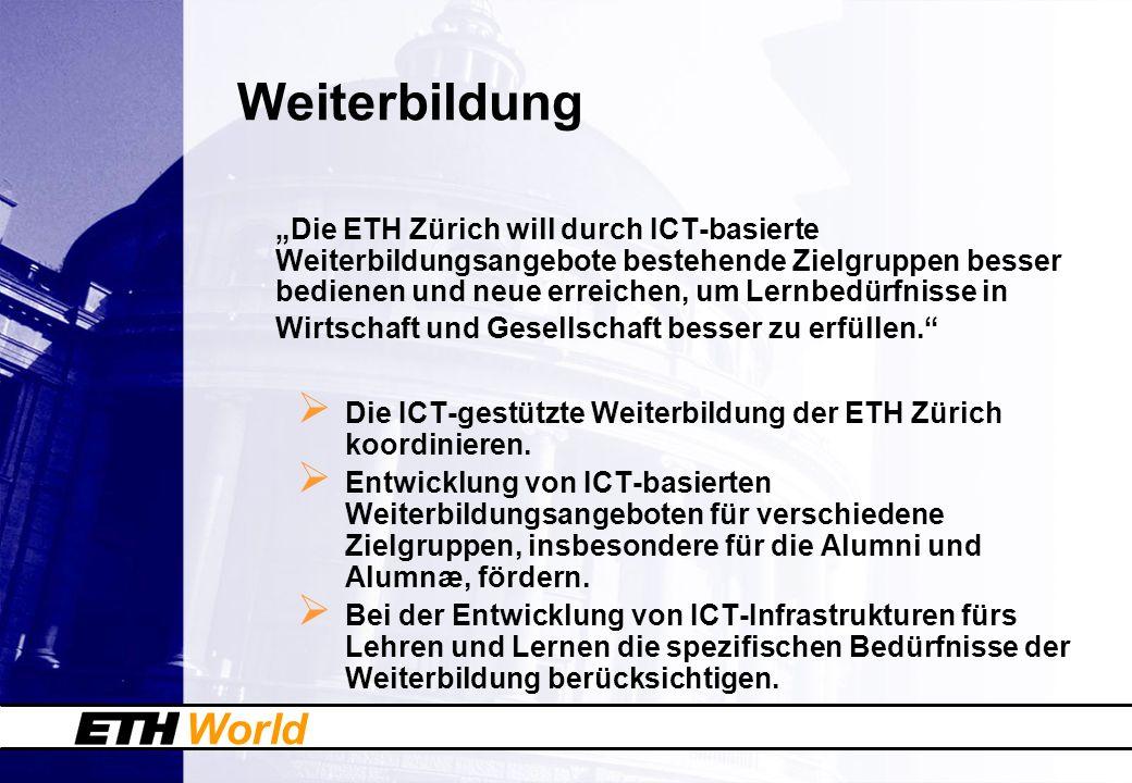 World Weiterbildung Die ETH Zürich will durch ICT-basierte Weiterbildungsangebote bestehende Zielgruppen besser bedienen und neue erreichen, um Lernbe