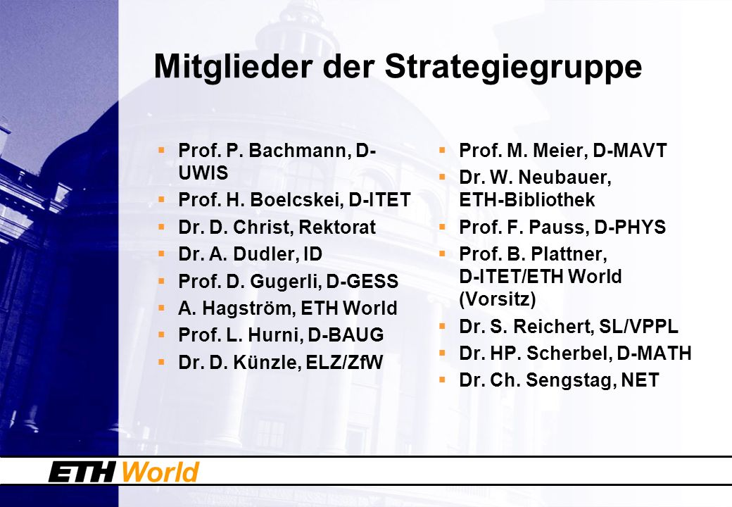 World Mitglieder der Strategiegruppe Prof. P. Bachmann, D- UWIS Prof. H. Boelcskei, D-ITET Dr. D. Christ, Rektorat Dr. A. Dudler, ID Prof. D. Gugerli,