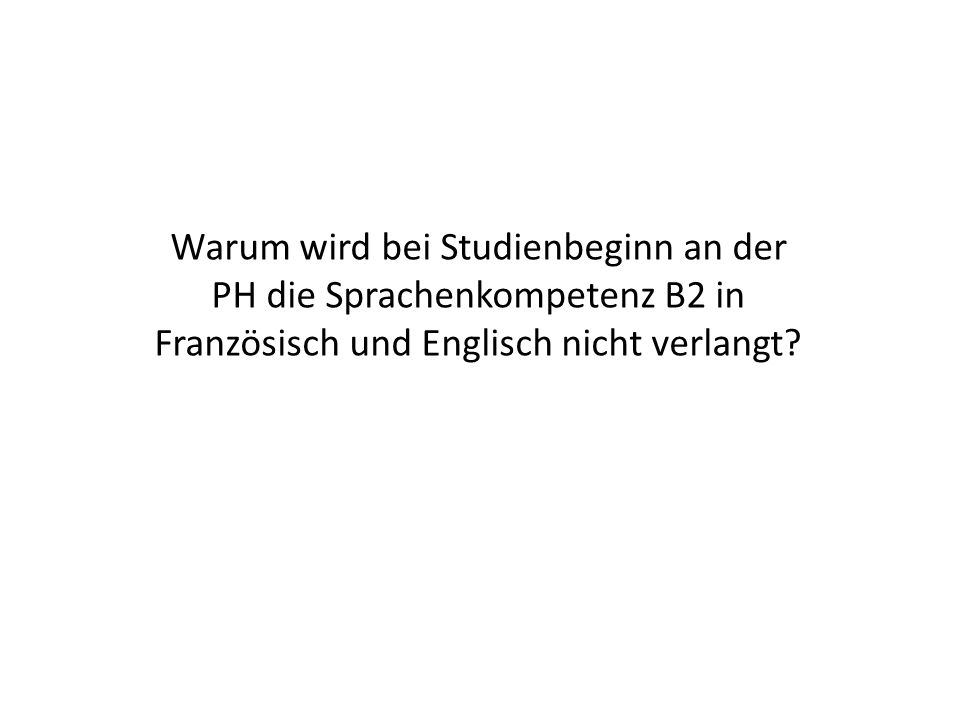 Warum wird bei Studienbeginn an der PH die Sprachenkompetenz B2 in Französisch und Englisch nicht verlangt?