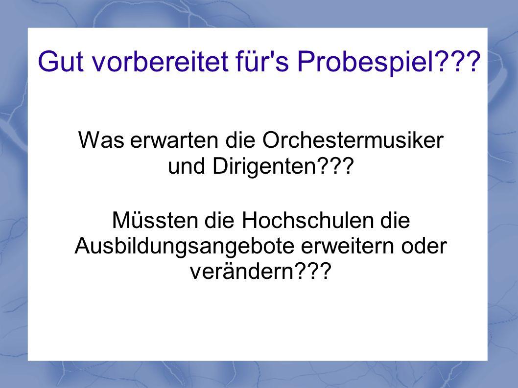Gut vorbereitet für's Probespiel??? Was erwarten die Orchestermusiker und Dirigenten??? Müssten die Hochschulen die Ausbildungsangebote erweitern oder