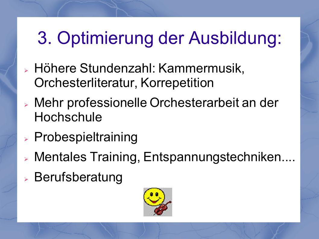 3. Optimierung der Ausbildung: Höhere Stundenzahl: Kammermusik, Orchesterliteratur, Korrepetition Mehr professionelle Orchesterarbeit an der Hochschul