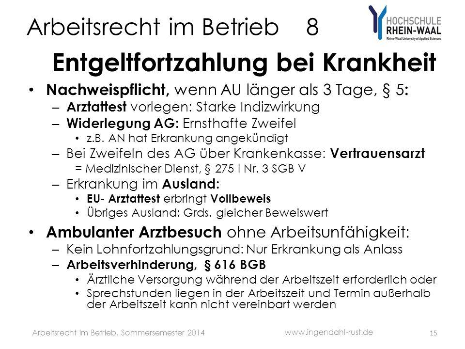 Arbeitsrecht im Betrieb 8 Entgeltfortzahlung bei Krankheit Nachweispflicht, wenn AU länger als 3 Tage, § 5 : – Arztattest vorlegen: Starke Indizwirkung – Widerlegung AG: Ernsthafte Zweifel z.B.