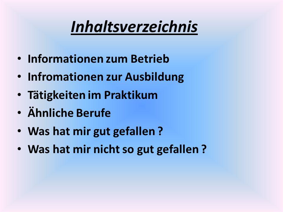 Inhaltsverzeichnis Informationen zum Betrieb Infromationen zur Ausbildung Tätigkeiten im Praktikum Ähnliche Berufe Was hat mir gut gefallen ? Was hat