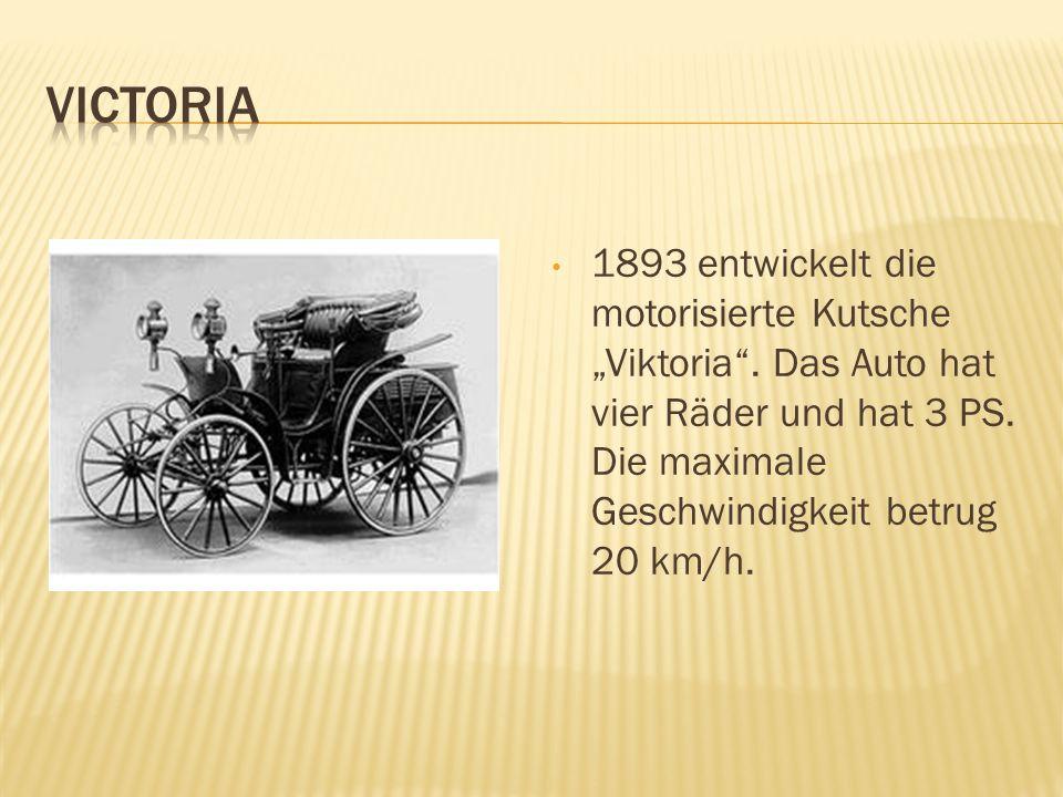 1893 entwickelt die motorisierte Kutsche Viktoria. Das Auto hat vier Räder und hat 3 PS. Die maximale Geschwindigkeit betrug 20 km/h.