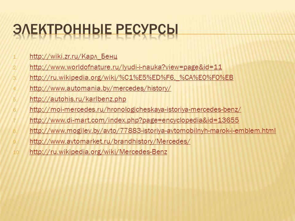1. http://wiki.zr.ru/Карл_Бенц http://wiki.zr.ru/Карл_Бенц 2. http://www.worldofnature.ru/lyudi-i-nauka?view=page&id=11 http://www.worldofnature.ru/ly