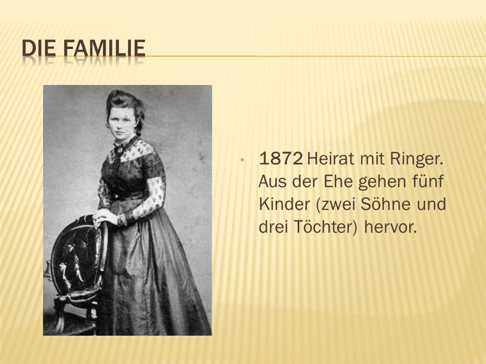 1872 Heirat mit Ringer. Aus der Ehe gehen fünf Kinder (zwei Söhne und drei Töchter) hervor.