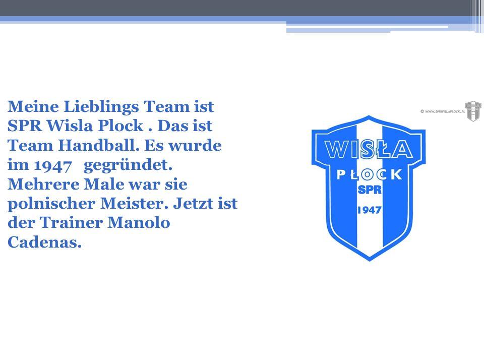 Meine Lieblings Team ist SPR Wisla Plock. Das ist Team Handball. Es wurde im 1947 gegründet. Mehrere Male war sie polnischer Meister. Jetzt ist der Tr