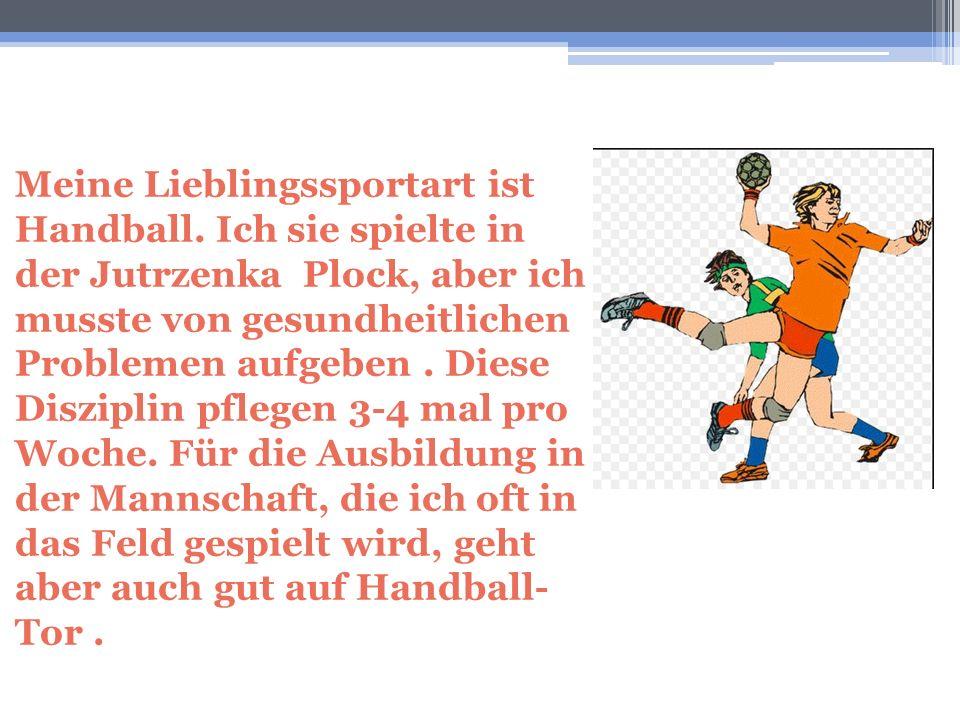 Meine Lieblingssportart ist Handball. Ich sie spielte in der Jutrzenka Plock, aber ich musste von gesundheitlichen Problemen aufgeben. Diese Disziplin