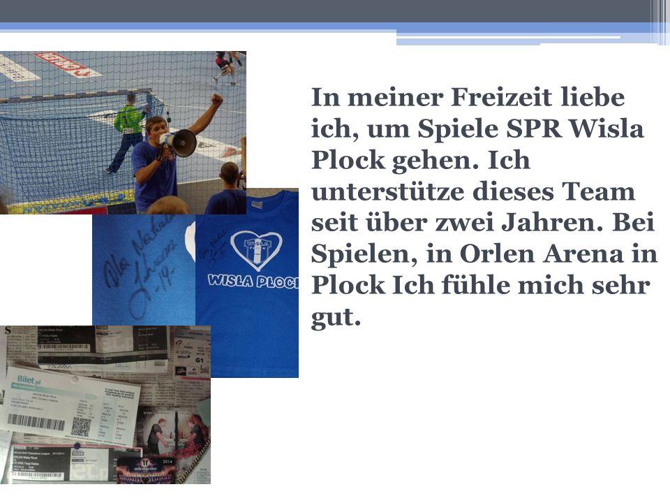 In meiner Freizeit liebe ich, um Spiele SPR Wisla Plock gehen. Ich unterstütze dieses Team seit über zwei Jahren. Bei Spielen, in Orlen Arena in Plock