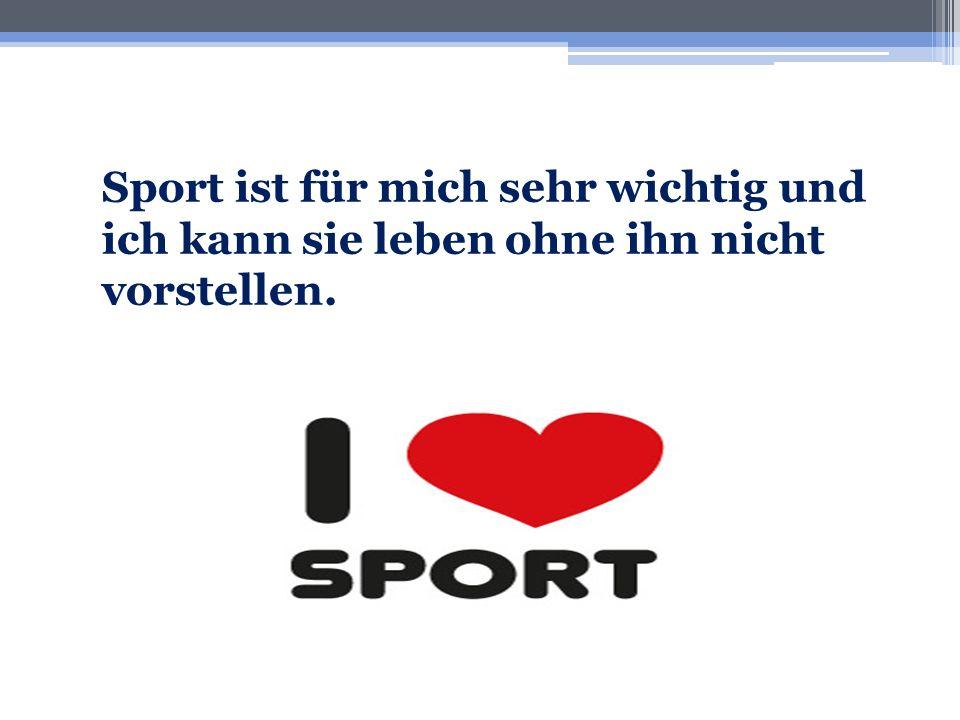 Sport ist für mich sehr wichtig und ich kann sie leben ohne ihn nicht vorstellen.
