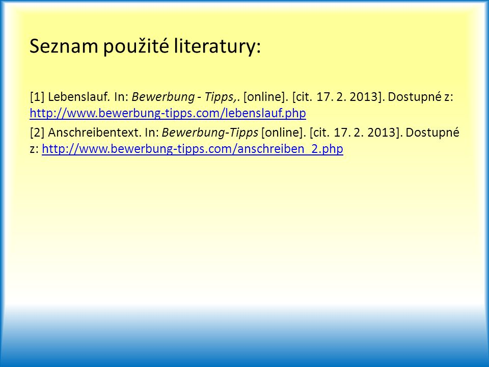 Seznam použité literatury: [1] Lebenslauf. In: Bewerbung - Tipps,. [online]. [cit. 17. 2. 2013]. Dostupné z: http://www.bewerbung-tipps.com/lebenslauf